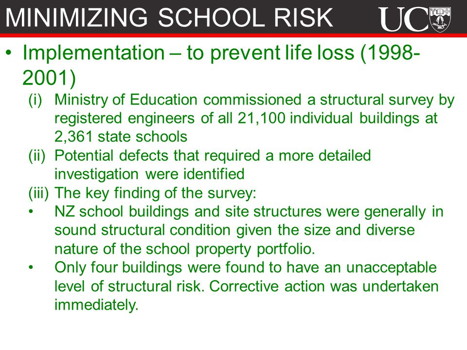Implementation – to prevent life loss (1998- 2001) (i)Ministry of Education commissioned a structural survey by registered engineers of all 21,100 individual buildings at 2,361 state schools (ii)Potential defects that required a more detailed investigation were identified (iii)The key finding of the survey: NZ school buildings and site structures were generally in sound structural condition given the size and diverse nature of the school property portfolio.