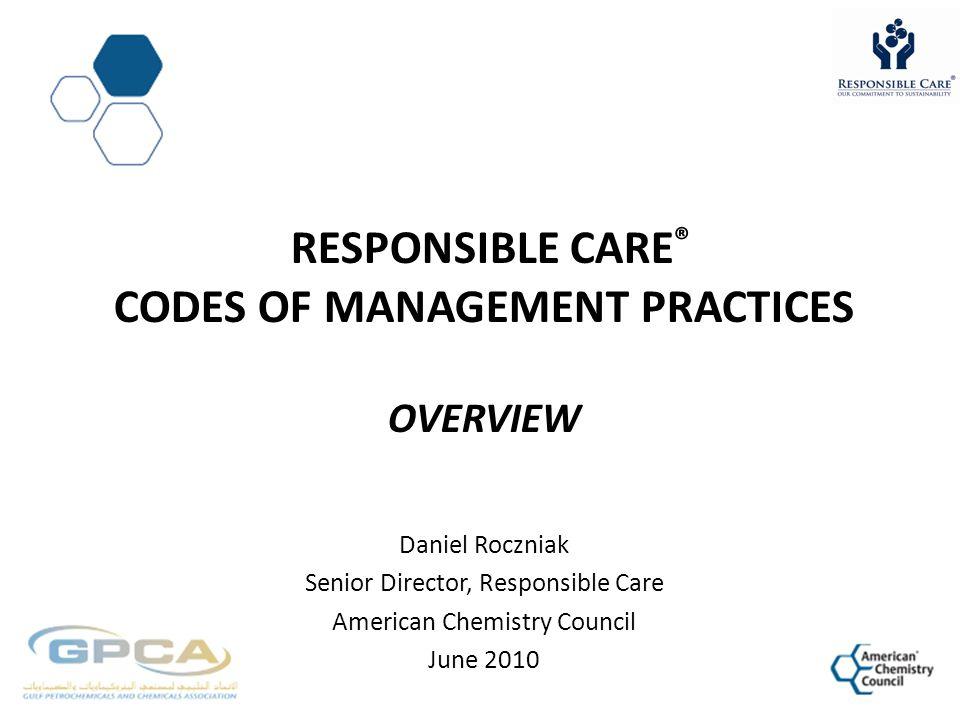 RESPONSIBLE CARE ® CODES OF MANAGEMENT PRACTICES OVERVIEW Daniel Roczniak Senior Director, Responsible Care American Chemistry Council June 2010