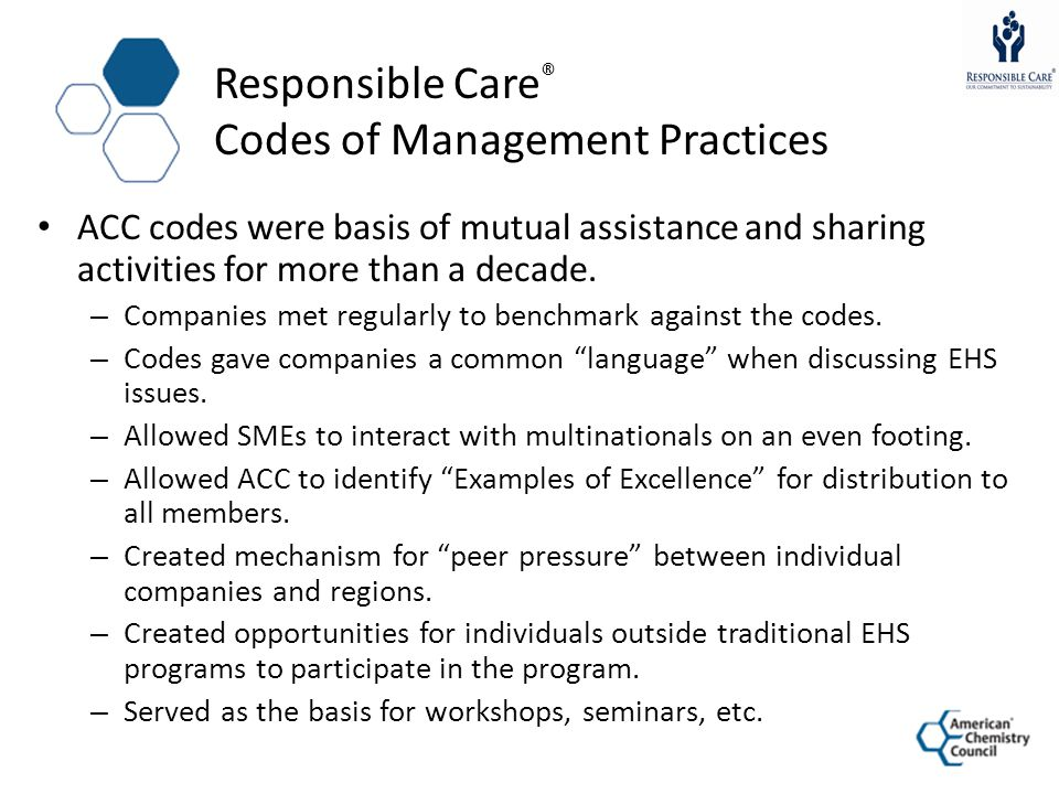 Responsible Care ® Codes of Management Practices ACC codes were basis of mutual assistance and sharing activities for more than a decade. – Companies