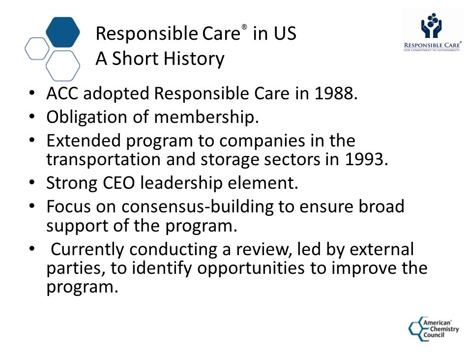 1988 Responsible Care 1.0 Guiding Principles Codes & Self-Evaluations Public Advisory Panel Mutual Assistance 1993 Responsible Care 2.0 Aggregate Performance Metrics Peer Verification Process (MSV) Partner Program Enhanced Mutual Assistance 2003 Responsible Care 3.0 Management Systems Transparent Metrics Reporting Security Code Third-Party Certification Increased Focus on Business Value 2009 Goals and Targets (RC 3.5) Responsible Care 4.0 ACC Responsible Care ® Timeline Path to Continuous Improvement