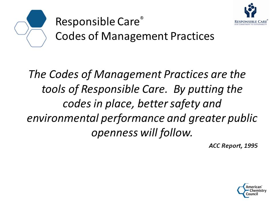 Responsible Care ® Codes of Management Practices The Codes of Management Practices are the tools of Responsible Care. By putting the codes in place, b