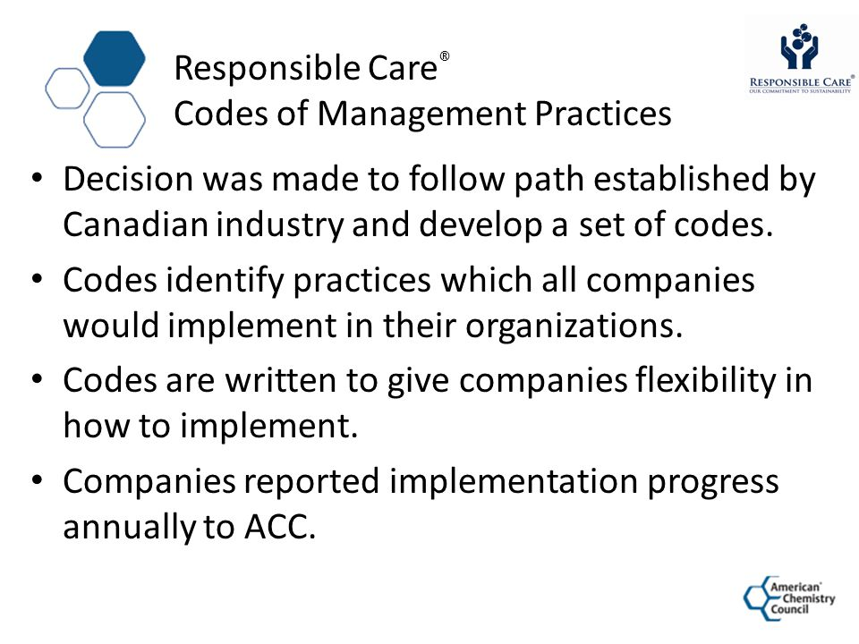 Responsible Care ® Codes of Management Practices Decision was made to follow path established by Canadian industry and develop a set of codes. Codes i