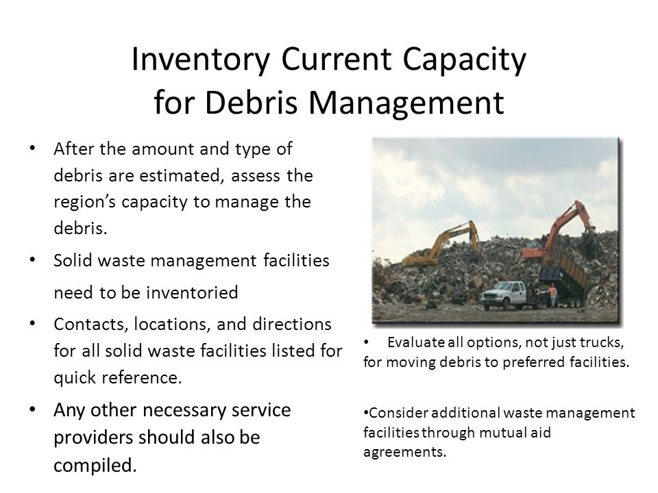 Inventory Current Capacity for Debris Management After the amount and type of debris are estimated, assess the regions capacity to manage the debris.