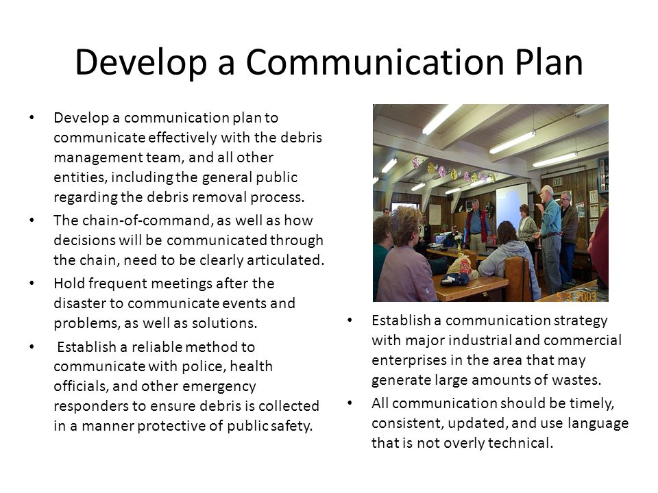 Develop a Communication Plan Develop a communication plan to communicate effectively with the debris management team, and all other entities, including the general public regarding the debris removal process.