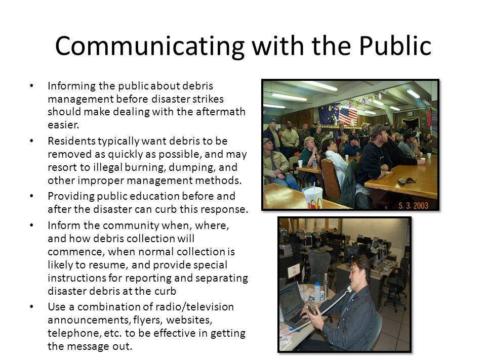 Communicating with the Public Informing the public about debris management before disaster strikes should make dealing with the aftermath easier. Resi