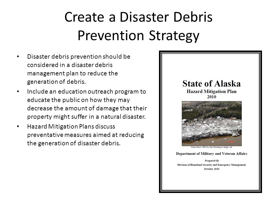 Create a Disaster Debris Prevention Strategy Disaster debris prevention should be considered in a disaster debris management plan to reduce the generation of debris.
