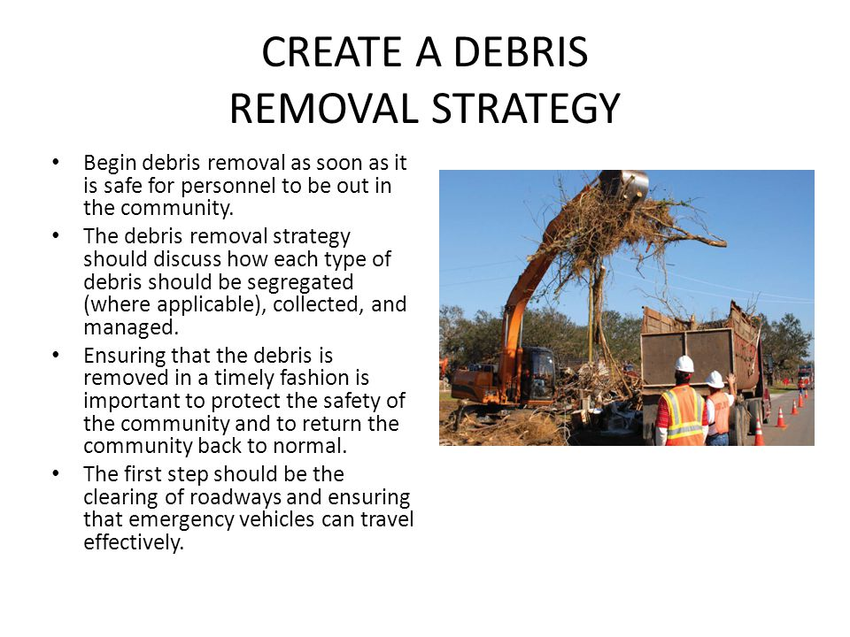 CREATE A DEBRIS REMOVAL STRATEGY Begin debris removal as soon as it is safe for personnel to be out in the community. The debris removal strategy shou