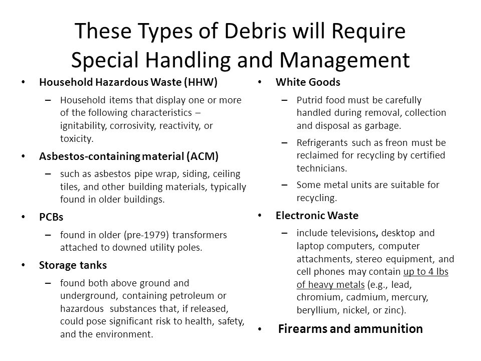These Types of Debris will Require Special Handling and Management Household Hazardous Waste (HHW) – Household items that display one or more of the following characteristics – ignitability, corrosivity, reactivity, or toxicity.