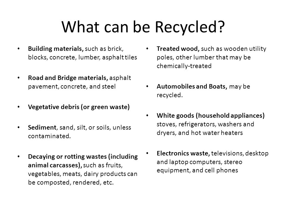What can be Recycled? Building materials, such as brick, blocks, concrete, lumber, asphalt tiles Road and Bridge materials, asphalt pavement, concrete