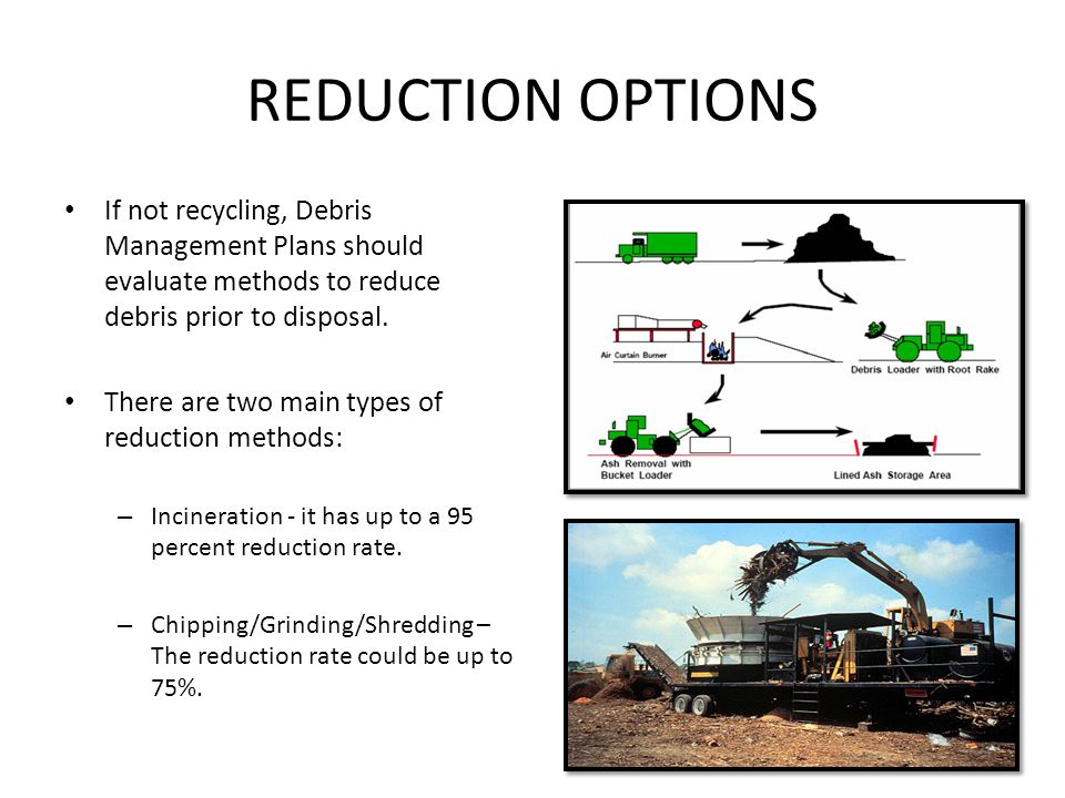 REDUCTION OPTIONS If not recycling, Debris Management Plans should evaluate methods to reduce debris prior to disposal. There are two main types of re