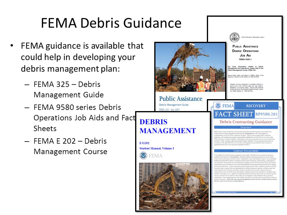 FEMA Debris Guidance FEMA guidance is available that could help in developing your debris management plan: – FEMA 325 – Debris Management Guide – FEMA