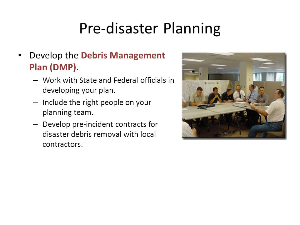 Pre-disaster Planning Develop the Debris Management Plan (DMP). – Work with State and Federal officials in developing your plan. – Include the right p