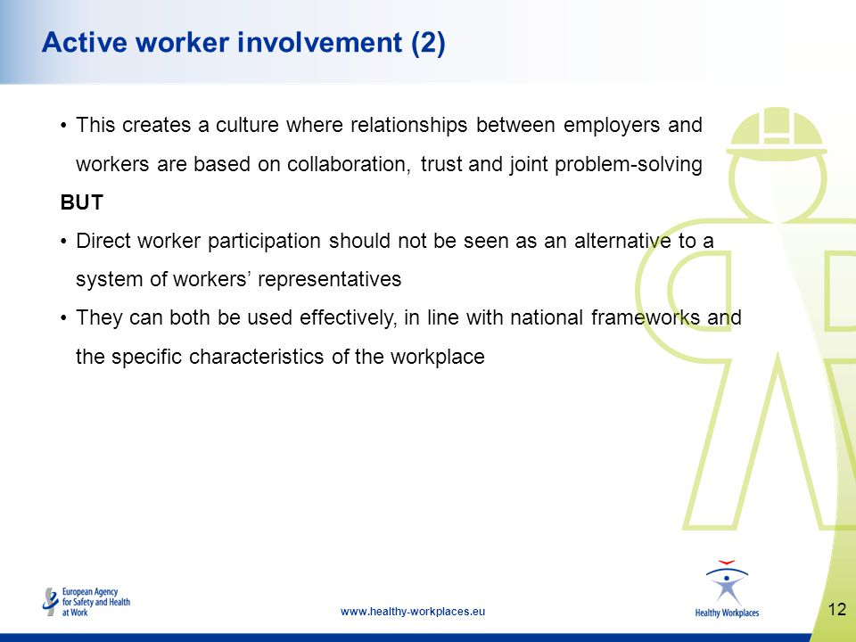 12 www.healthy-workplaces.eu Active worker involvement (2) This creates a culture where relationships between employers and workers are based on collaboration, trust and joint problem-solving BUT Direct worker participation should not be seen as an alternative to a system of workers representatives They can both be used effectively, in line with national frameworks and the specific characteristics of the workplace