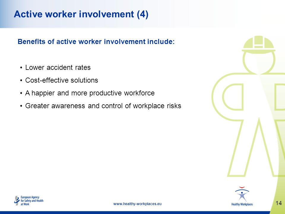 14 www.healthy-workplaces.eu Active worker involvement (4) Benefits of active worker involvement include: Lower accident rates Cost-effective solutions A happier and more productive workforce Greater awareness and control of workplace risks