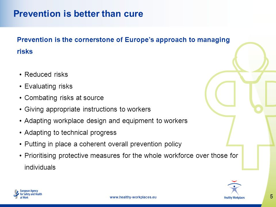 5 www.healthy-workplaces.eu Prevention is better than cure Prevention is the cornerstone of Europes approach to managing risks Reduced risks Evaluating risks Combating risks at source Giving appropriate instructions to workers Adapting workplace design and equipment to workers Adapting to technical progress Putting in place a coherent overall prevention policy Prioritising protective measures for the whole workforce over those for individuals