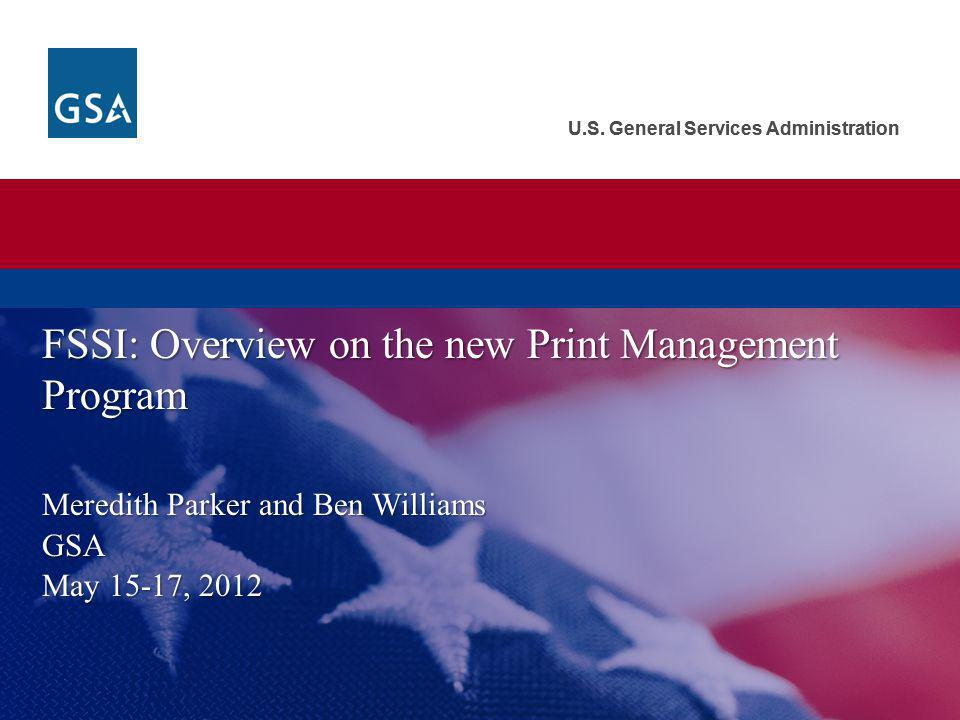 U.S. General Services Administration Meredith Parker and Ben Williams GSA May 15-17, 2012 FSSI: Overview on the new Print Management Program