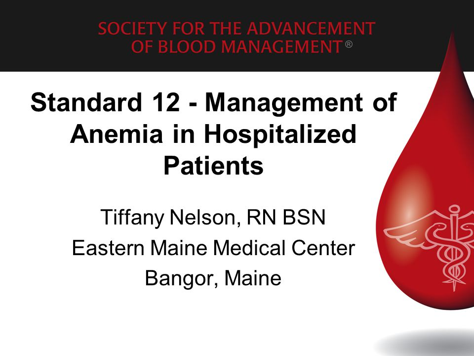 Standard 12 - Management of Anemia in Hospitalized Patients Tiffany Nelson, RN BSN Eastern Maine Medical Center Bangor, Maine