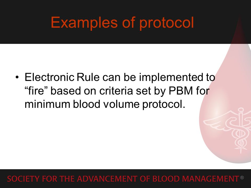 Examples of protocol Electronic Rule can be implemented to fire based on criteria set by PBM for minimum blood volume protocol.