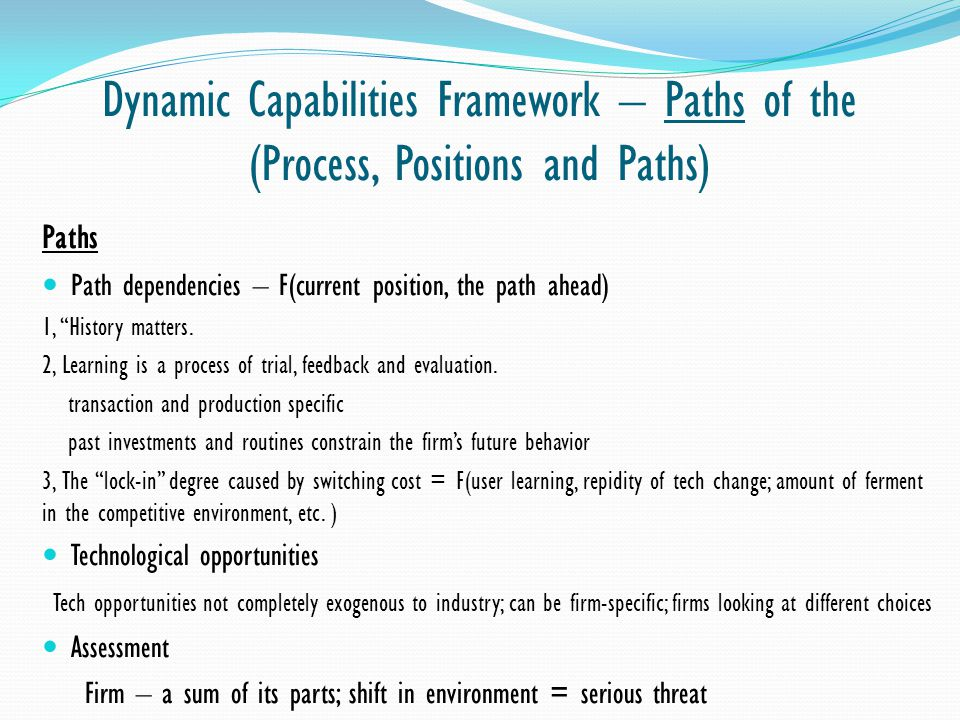 Dynamic Capabilities Framework – Paths of the (Process, Positions and Paths) Paths Path dependencies – F(current position, the path ahead) 1, History