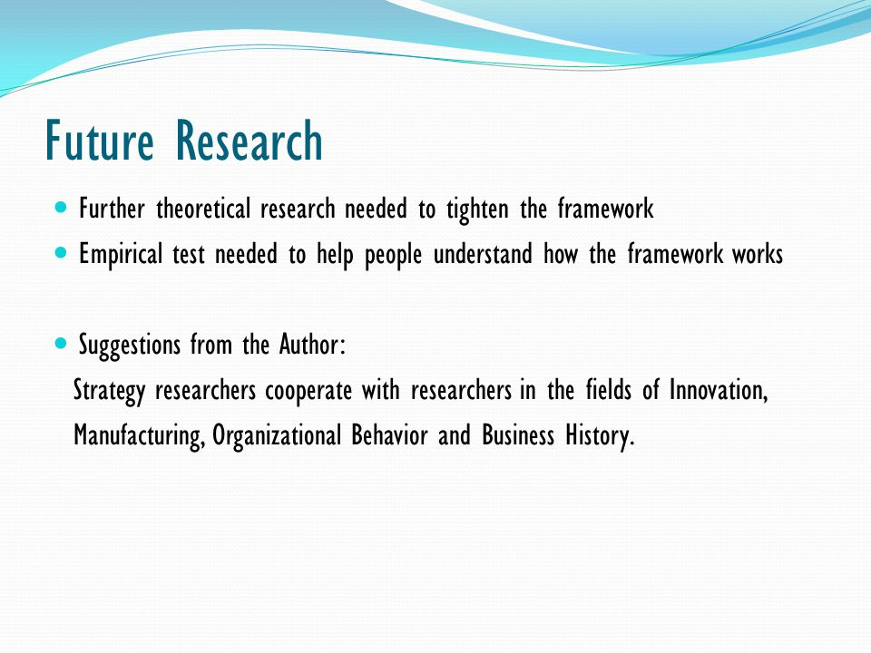 Future Research Further theoretical research needed to tighten the framework Empirical test needed to help people understand how the framework works S