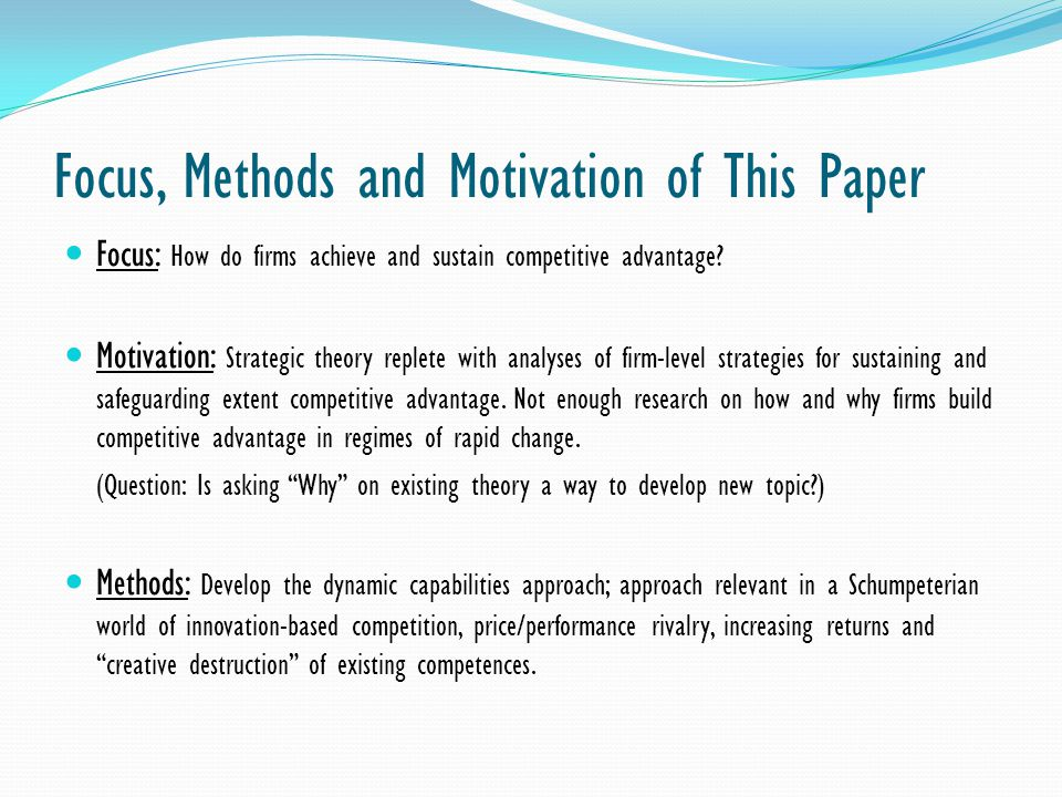 Focus, Methods and Motivation of This Paper Focus: How do firms achieve and sustain competitive advantage? Motivation: Strategic theory replete with a