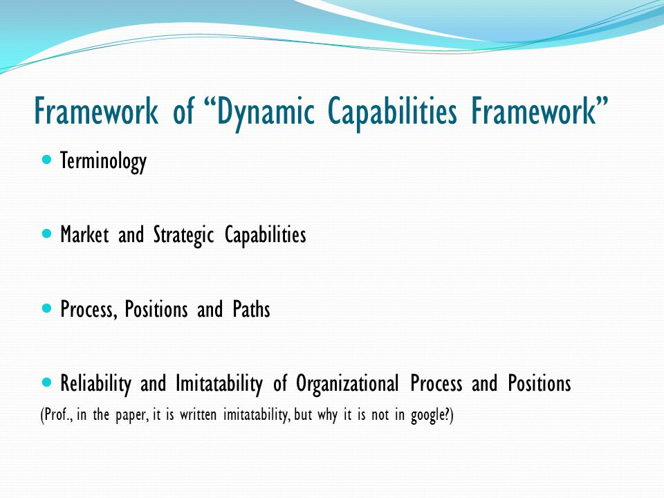 Framework of Dynamic Capabilities Framework Terminology Market and Strategic Capabilities Process, Positions and Paths Reliability and Imitatability o