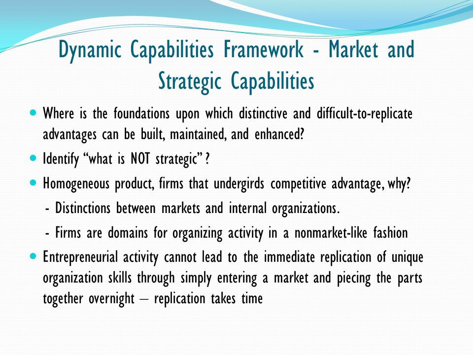 Dynamic Capabilities Framework - Market and Strategic Capabilities Where is the foundations upon which distinctive and difficult-to-replicate advantag