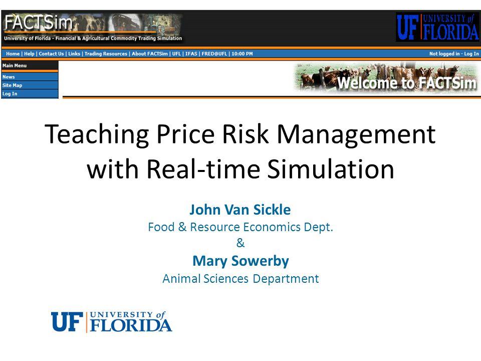 Teaching Price Risk Management with Real-time Simulation John Van Sickle Food & Resource Economics Dept.