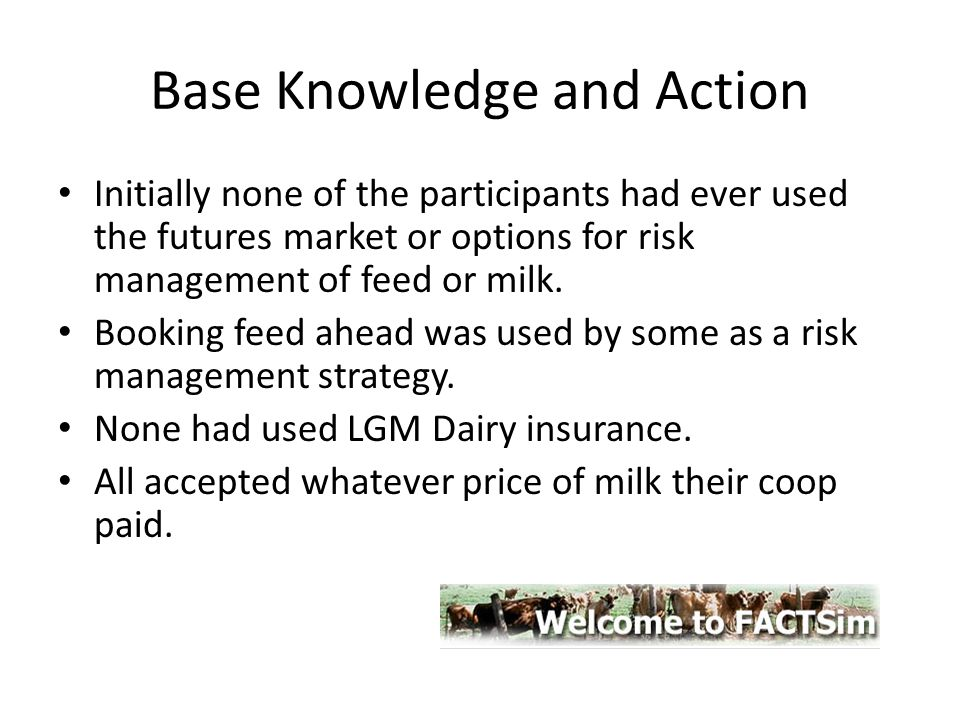Base Knowledge and Action Initially none of the participants had ever used the futures market or options for risk management of feed or milk. Booking