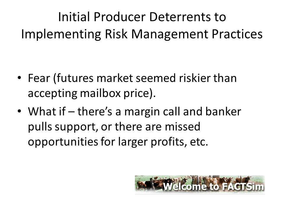 Initial Producer Deterrents to Implementing Risk Management Practices Fear (futures market seemed riskier than accepting mailbox price). What if – the