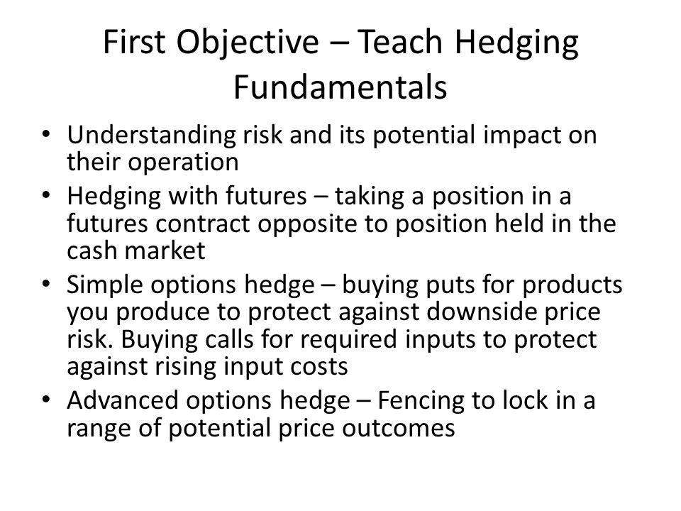 First Objective – Teach Hedging Fundamentals Understanding risk and its potential impact on their operation Hedging with futures – taking a position in a futures contract opposite to position held in the cash market Simple options hedge – buying puts for products you produce to protect against downside price risk.