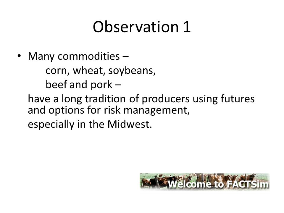 Observation 1 Many commodities – corn, wheat, soybeans, beef and pork – have a long tradition of producers using futures and options for risk manageme