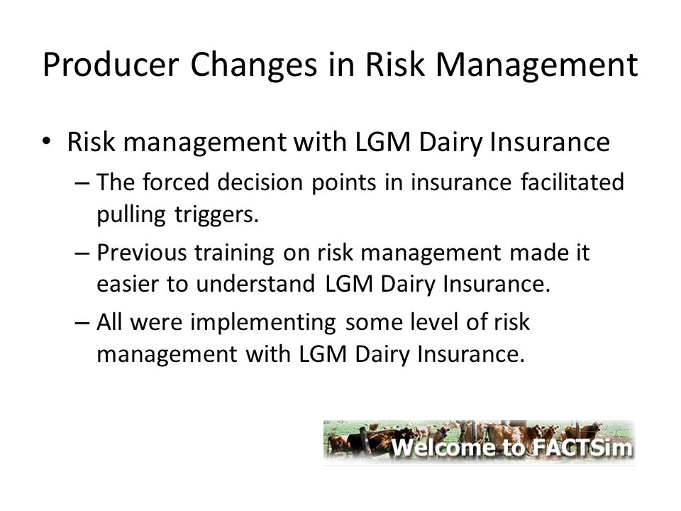 Producer Changes in Risk Management Risk management with LGM Dairy Insurance – The forced decision points in insurance facilitated pulling triggers. –