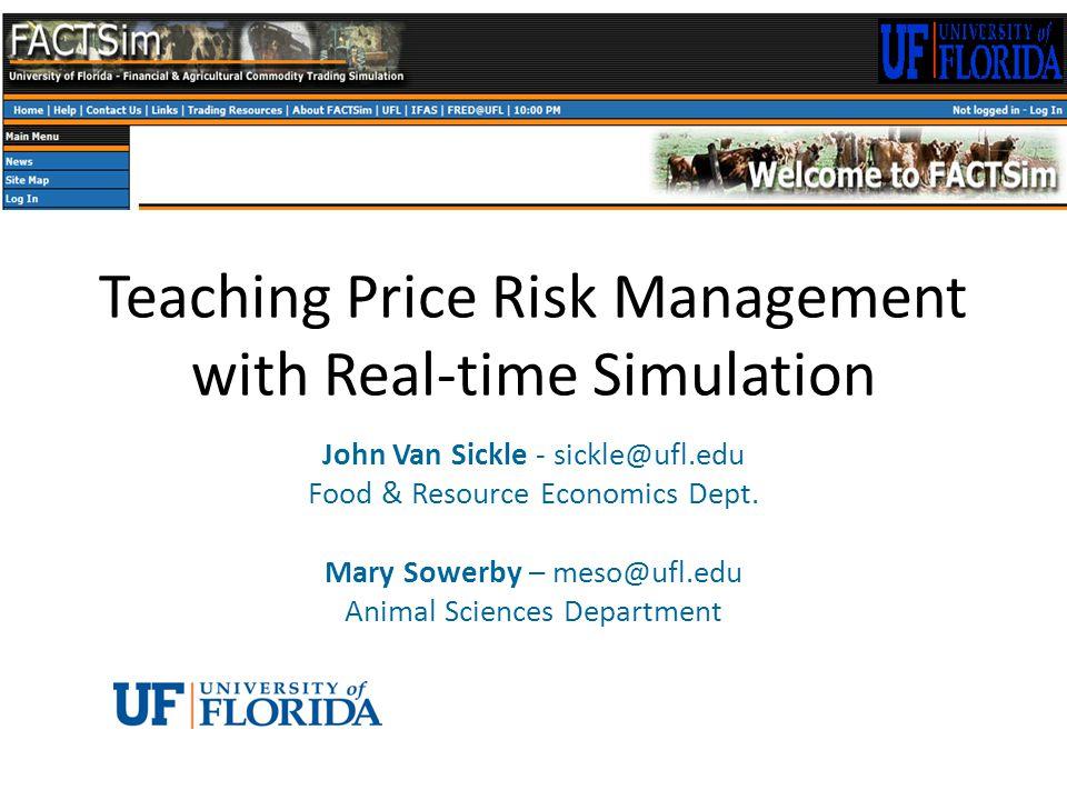 Teaching Price Risk Management with Real-time Simulation John Van Sickle - sickle@ufl.edu Food & Resource Economics Dept.