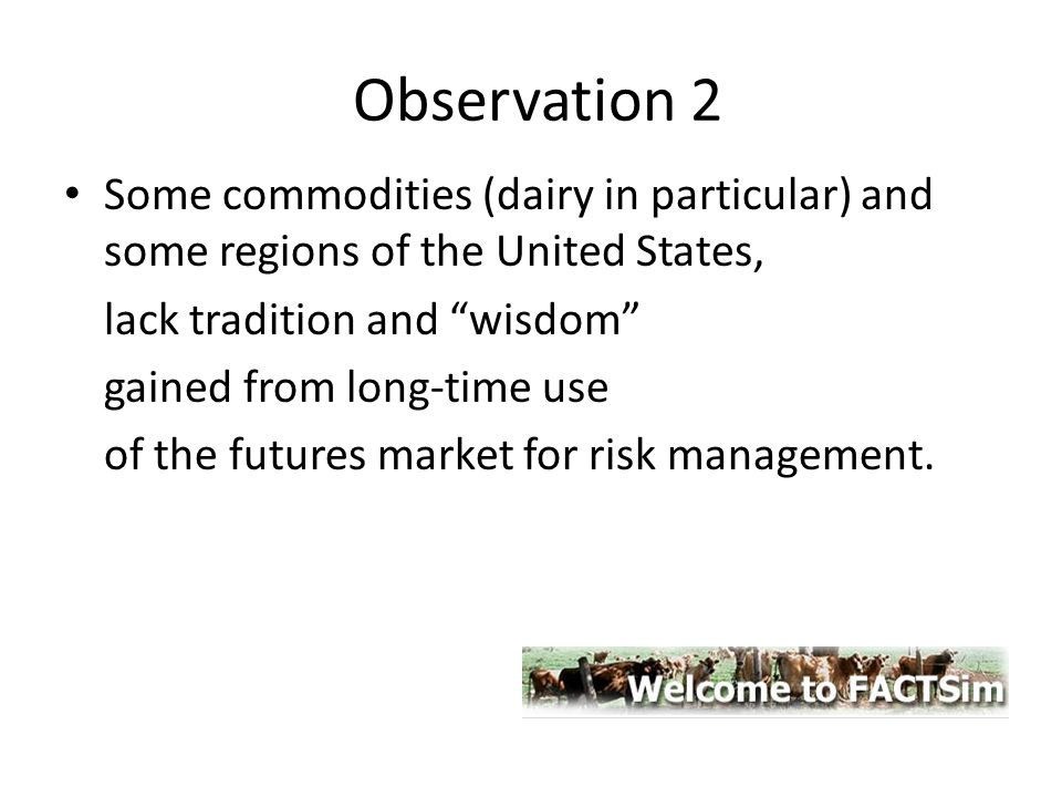 Observation 2 Some commodities (dairy in particular) and some regions of the United States, lack tradition and wisdom gained from long-time use of the futures market for risk management.