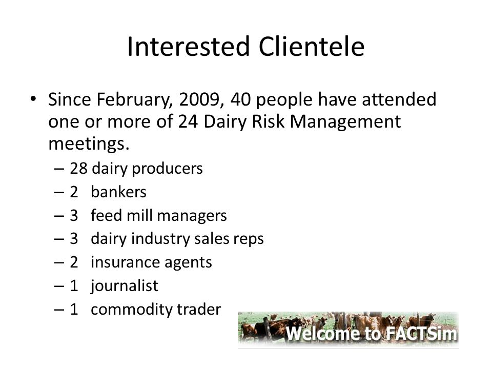 Interested Clientele Since February, 2009, 40 people have attended one or more of 24 Dairy Risk Management meetings. – 28 dairy producers – 2 bankers
