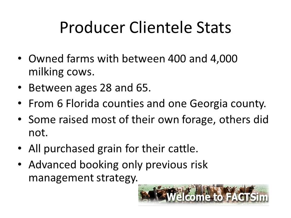 Producer Clientele Stats Owned farms with between 400 and 4,000 milking cows. Between ages 28 and 65. From 6 Florida counties and one Georgia county.