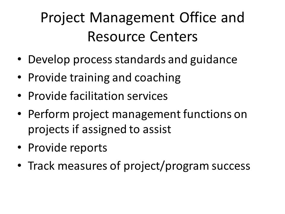 Project Management Office and Resource Centers Develop process standards and guidance Provide training and coaching Provide facilitation services Perform project management functions on projects if assigned to assist Provide reports Track measures of project/program success