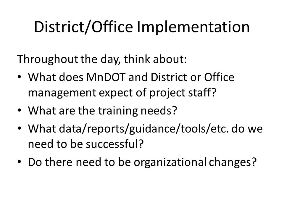 District/Office Implementation Throughout the day, think about: What does MnDOT and District or Office management expect of project staff.