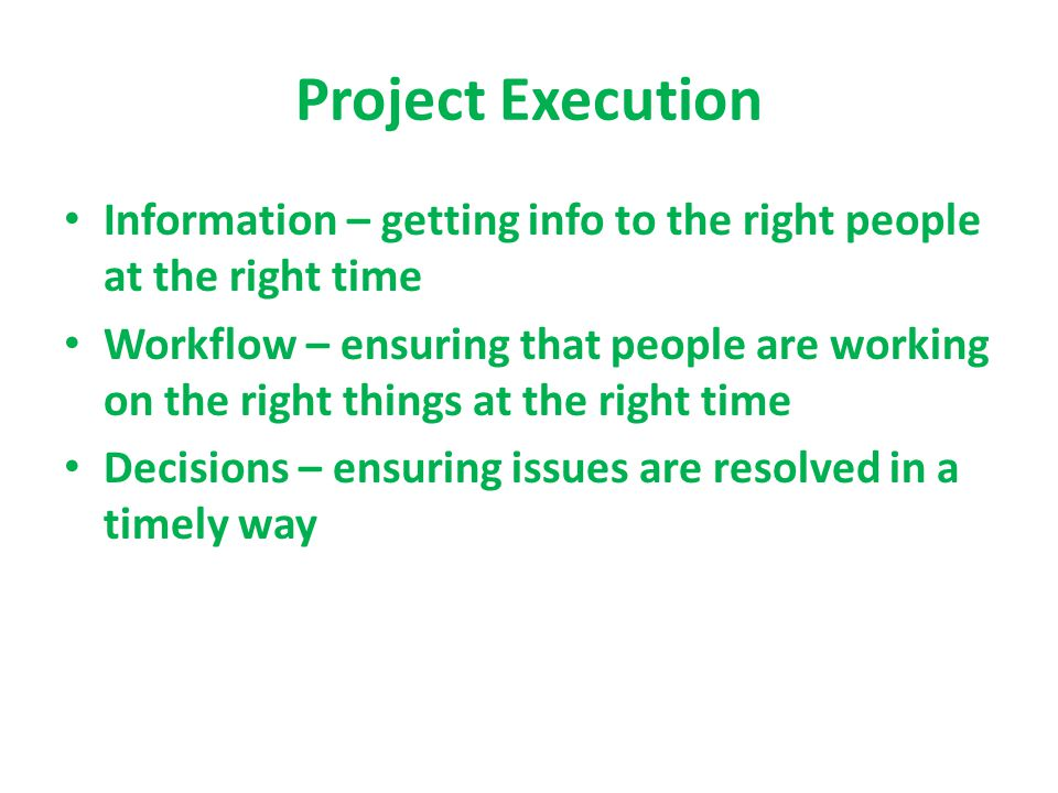 Project Execution Information – getting info to the right people at the right time Workflow – ensuring that people are working on the right things at the right time Decisions – ensuring issues are resolved in a timely way