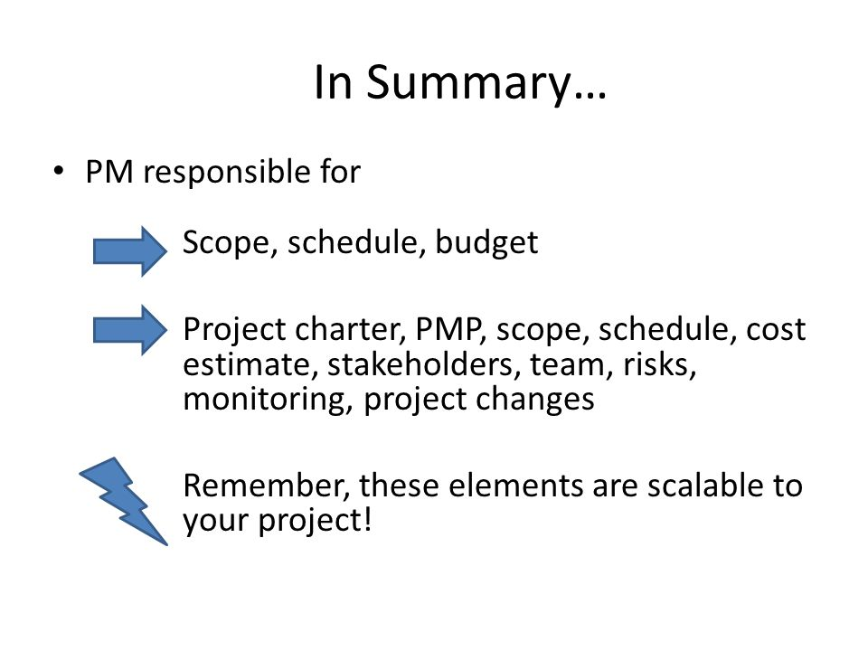In Summary… PM responsible for Scope, schedule, budget Project charter, PMP, scope, schedule, cost estimate, stakeholders, team, risks, monitoring, project changes Remember, these elements are scalable to your project!