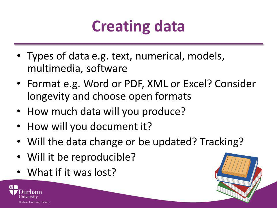 Creating data Types of data e.g.text, numerical, models, multimedia, software Format e.g.