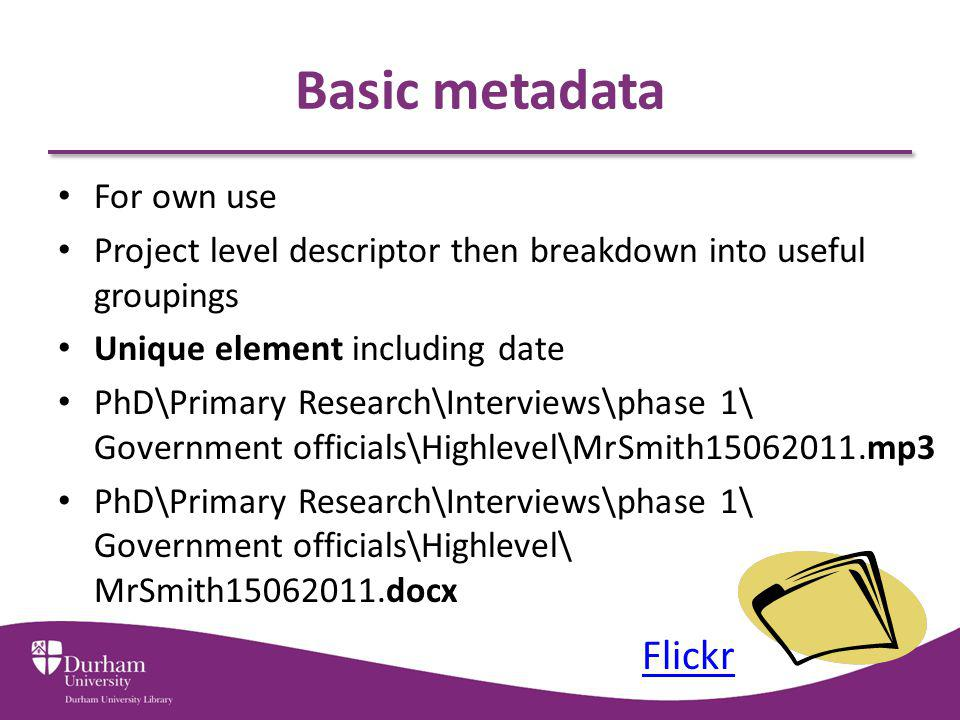 Basic metadata For own use Project level descriptor then breakdown into useful groupings Unique element including date PhD\Primary Research\Interviews\phase 1\ Government officials\Highlevel\MrSmith15062011.mp3 PhD\Primary Research\Interviews\phase 1\ Government officials\Highlevel\ MrSmith15062011.docx Flickr