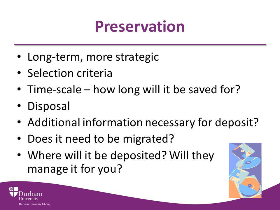 Preservation Long-term, more strategic Selection criteria Time-scale – how long will it be saved for.