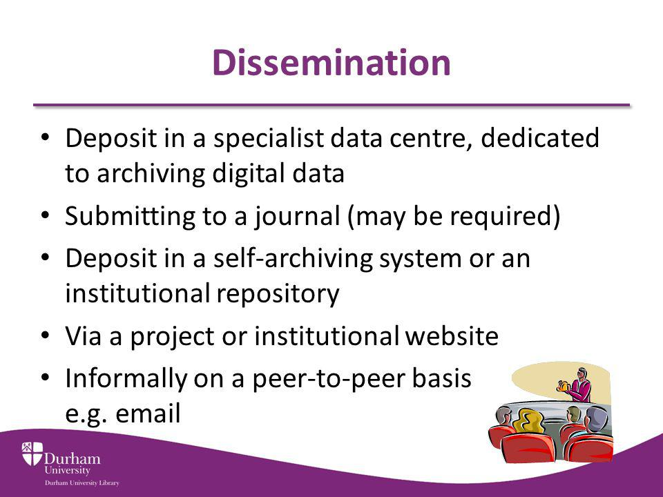Dissemination Deposit in a specialist data centre, dedicated to archiving digital data Submitting to a journal (may be required) Deposit in a self-archiving system or an institutional repository Via a project or institutional website Informally on a peer-to-peer basis e.g.