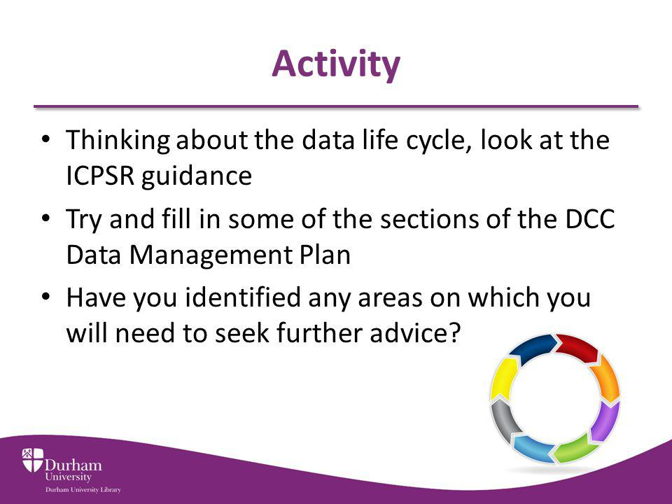 Activity Thinking about the data life cycle, look at the ICPSR guidance Try and fill in some of the sections of the DCC Data Management Plan Have you identified any areas on which you will need to seek further advice?