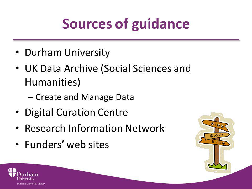 Sources of guidance Durham University UK Data Archive (Social Sciences and Humanities) – Create and Manage Data Digital Curation Centre Research Information Network Funders web sites