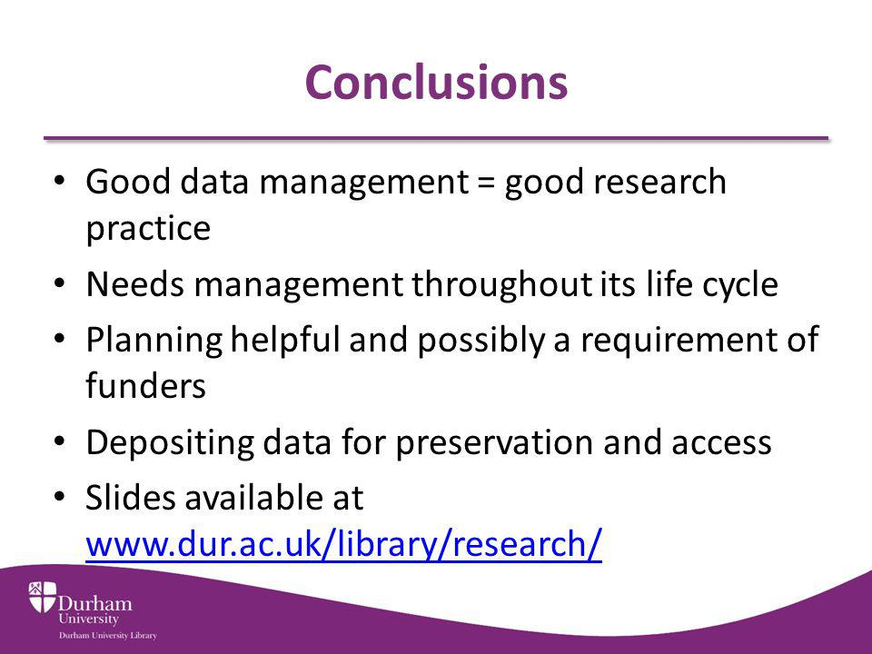 Conclusions Good data management = good research practice Needs management throughout its life cycle Planning helpful and possibly a requirement of funders Depositing data for preservation and access Slides available at www.dur.ac.uk/library/research/ www.dur.ac.uk/library/research/