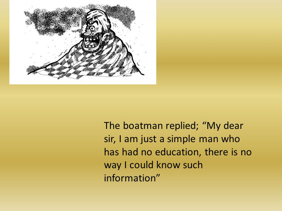 The boatman replied; My dear sir, I am just a simple man who has had no education, there is no way I could know such information