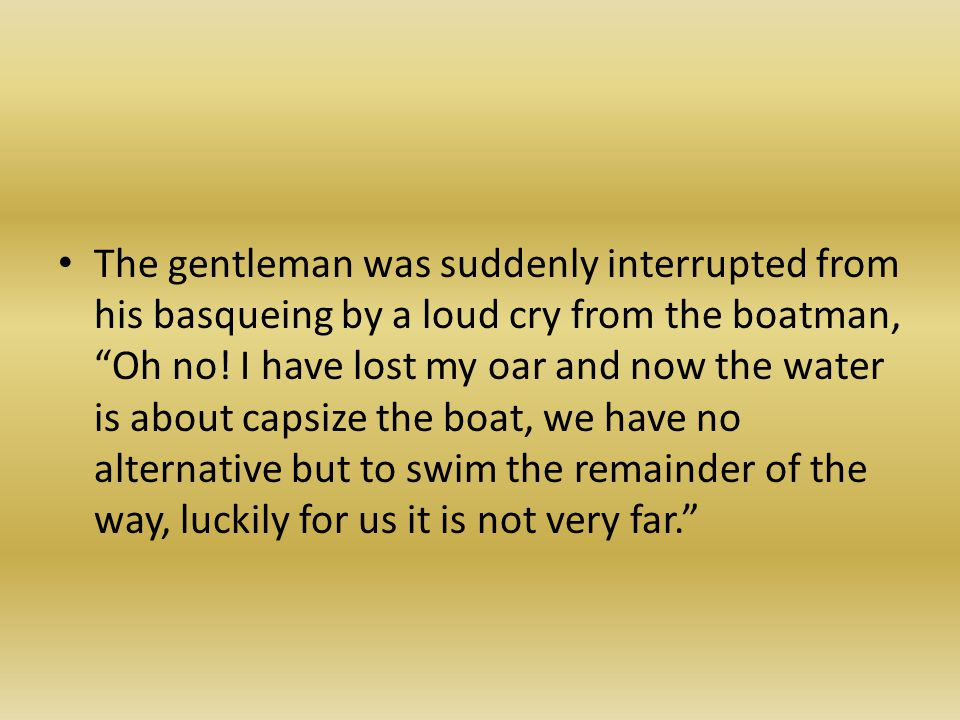 The gentleman was suddenly interrupted from his basqueing by a loud cry from the boatman, Oh no.